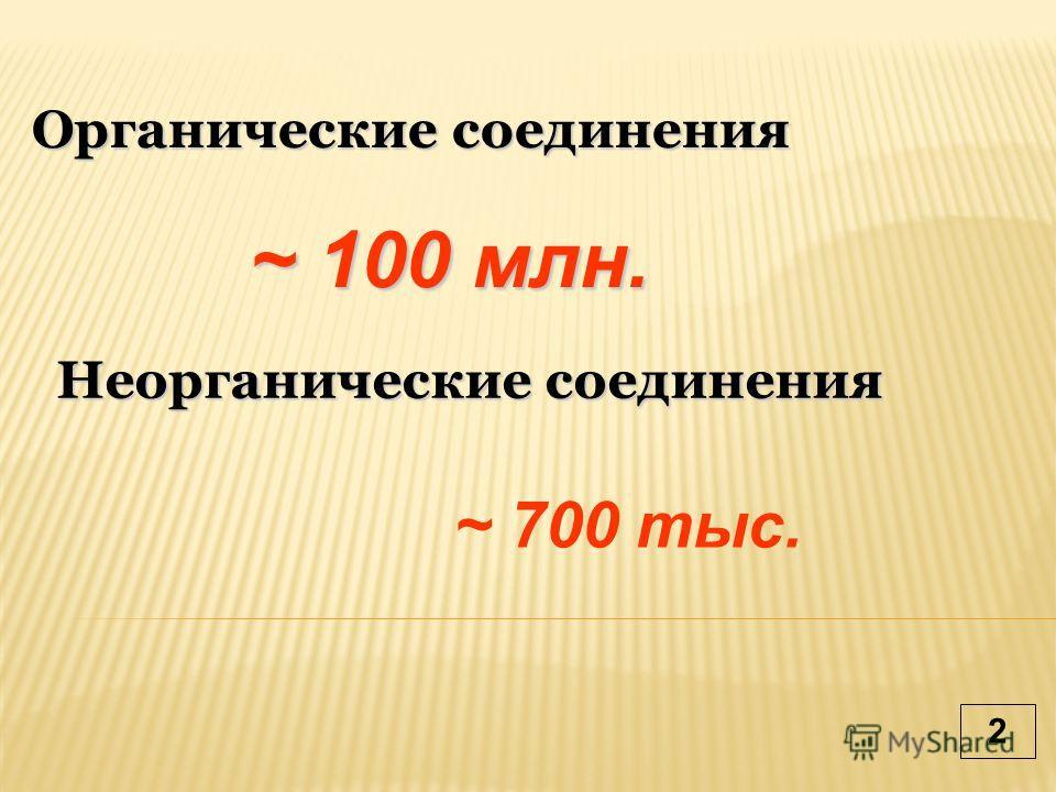 Органические соединения Неорганические соединения ~ 100 млн. ~ 700 тыс. 2