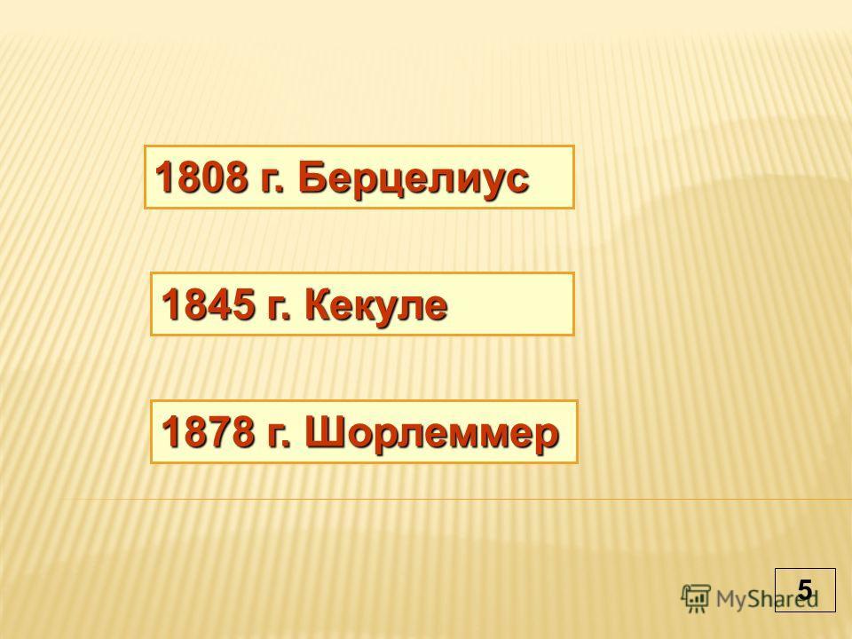 1808 г. Берцелиус 1878 г. Шорлеммер 1845 г. Кекуле 5
