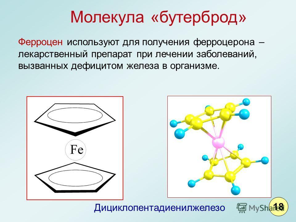 Дициклопентадиенилжелезо Ферроцен используют для получения ферроцерона – лекарственный препарат при лечении заболеваний, вызванных дефицитом железа в организме. Молекула «бутерброд» 18