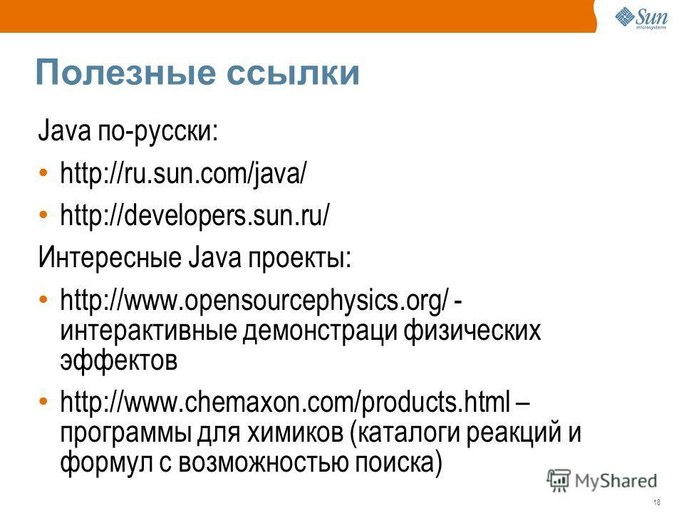 18 Полезные ссылки Java по-русски: http://ru.sun.com/java/ http://developers.sun.ru/ Интересные Java проекты: http://www.opensourcephysics.org/ - интерактивные демонстраци физических эффектов http://www.chemaxon.com/products.html – программы для хими