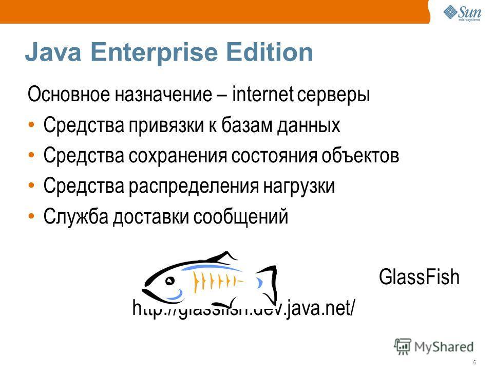 6 Java Enterprise Edition Основное назначение – internet серверы Средства привязки к базам данных Средства сохранения состояния объектов Средства распределения нагрузки Служба доставки сообщений GlassFish http://glassfish.dev.java.net/