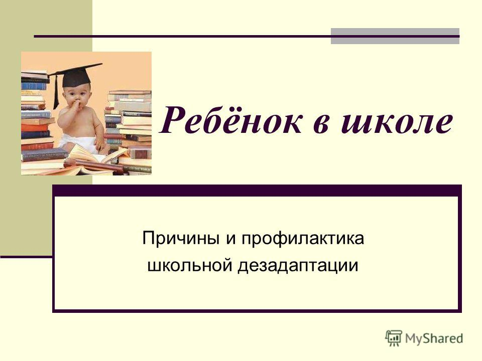 Ребёнок в школе Причины и профилактика школьной дезадаптации