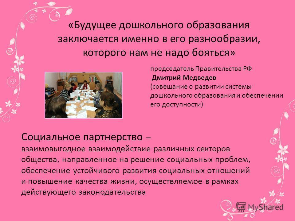 «Будущее дошкольного образования заключается именно в его разнообразии, которого нам не надо бояться» председатель Правительства РФ Дмитрий Медведев (совещание о развитии системы дошкольного образования и обеспечении его доступности) Социальное партн