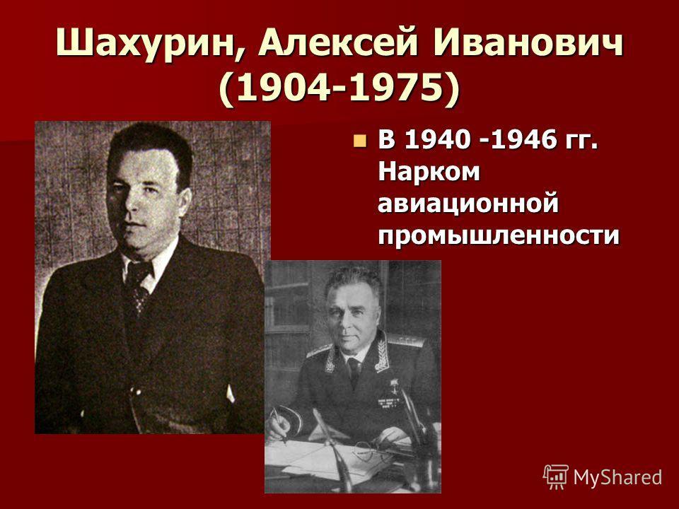 Шахурин, Алексей Иванович (1904-1975) В 1940 -1946 гг. Нарком авиационной промышленности В 1940 -1946 гг. Нарком авиационной промышленности