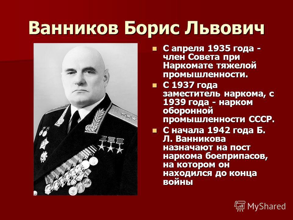 Ванников Борис Львович С апреля 1935 года - член Совета при Наркомате тяжелой промышленности. С апреля 1935 года - член Совета при Наркомате тяжелой промышленности. С 1937 года заместитель наркома, с 1939 года - нарком оборонной промышленности СССР.