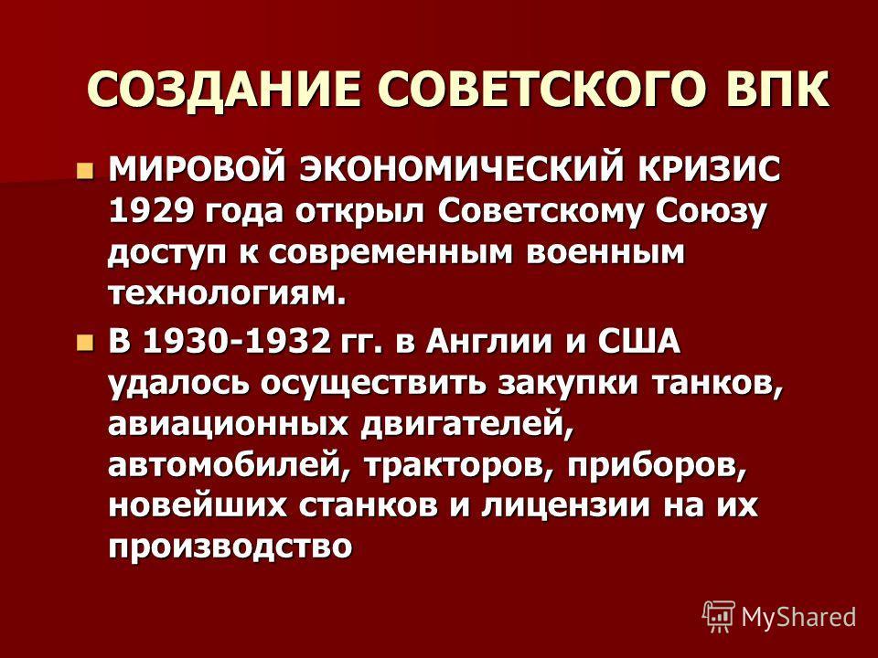 СОЗДАНИЕ СОВЕТСКОГО ВПК МИРОВОЙ ЭКОНОМИЧЕСКИЙ КРИЗИС 1929 года открыл Советскому Союзу доступ к современным военным технологиям. МИРОВОЙ ЭКОНОМИЧЕСКИЙ КРИЗИС 1929 года открыл Советскому Союзу доступ к современным военным технологиям. В 1930-1932 гг.