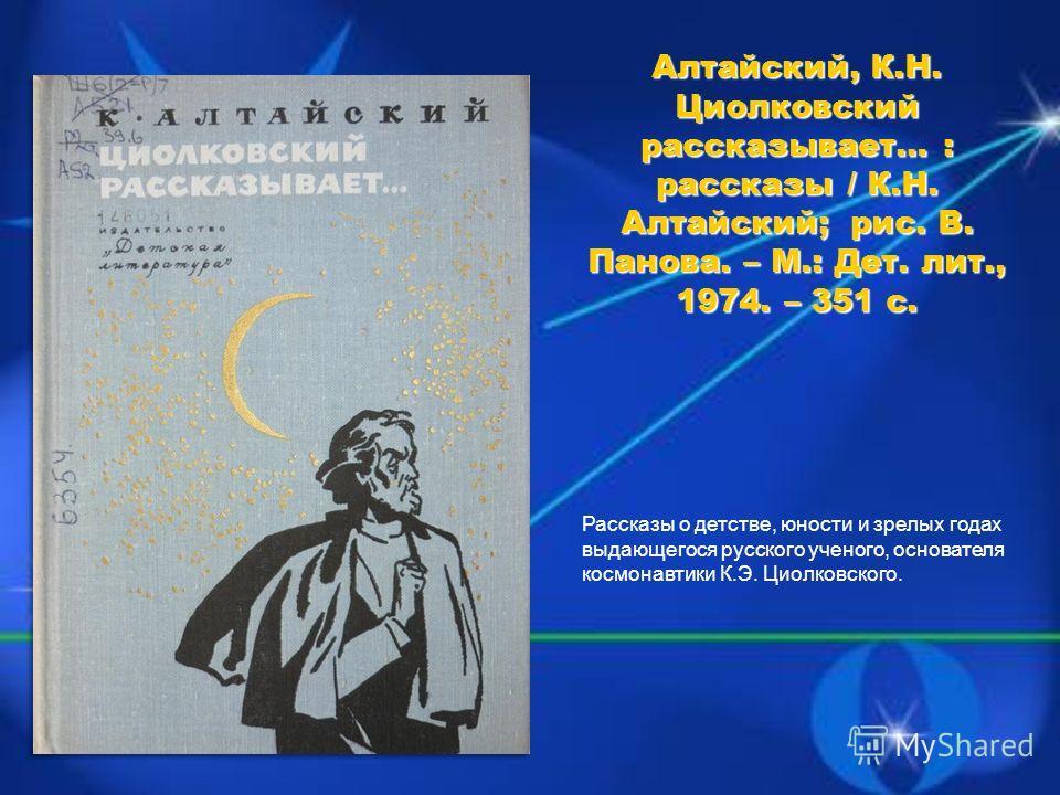 Рассказы о детстве, юности и зрелых годах выдающегося русского ученого, основателя космонавтики К.Э. Циолковского.
