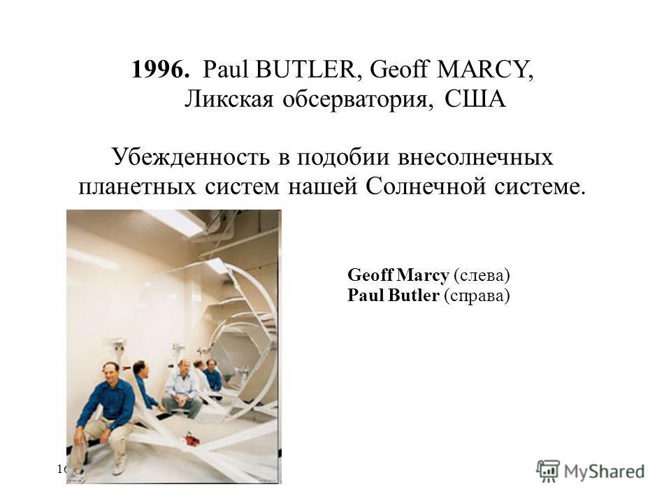 16 1996. Paul BUTLER, Geoff MARCY, Ликская обсерватория, США Убежденность в подобии внесолнечных планетных систем нашей Солнечной системе. Geoff Marcy (слева) Paul Butler (справа)