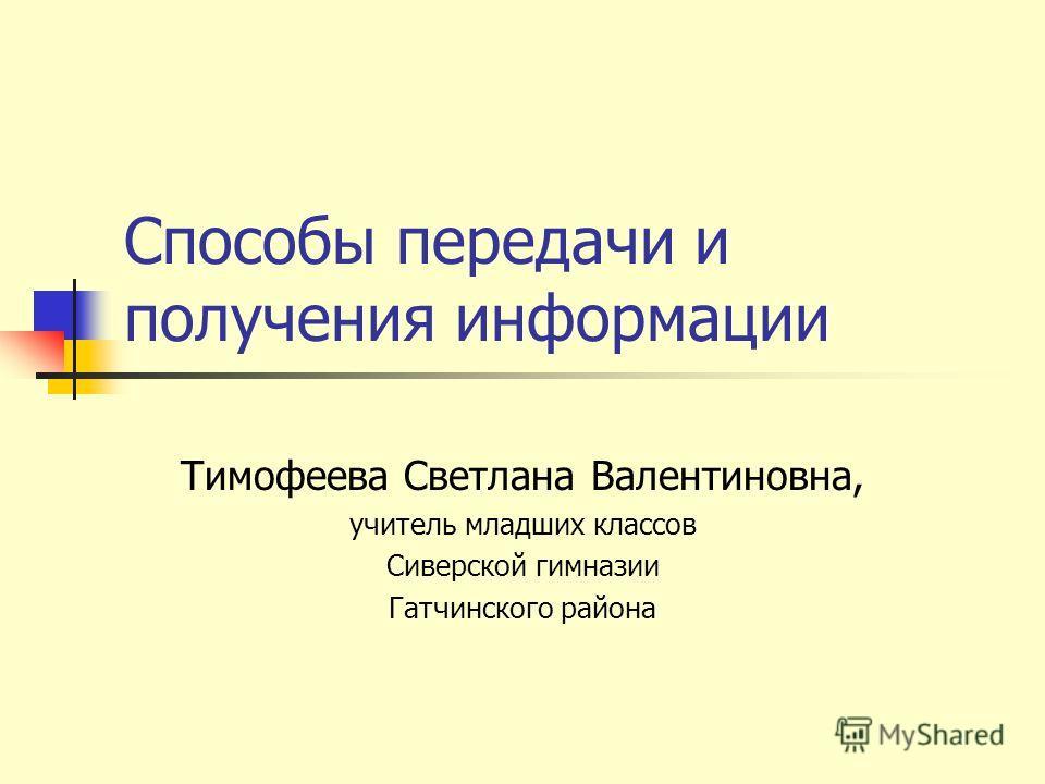 Способы передачи и получения информации Тимофеева Светлана Валентиновна, учитель младших классов Сиверской гимназии Гатчинского района