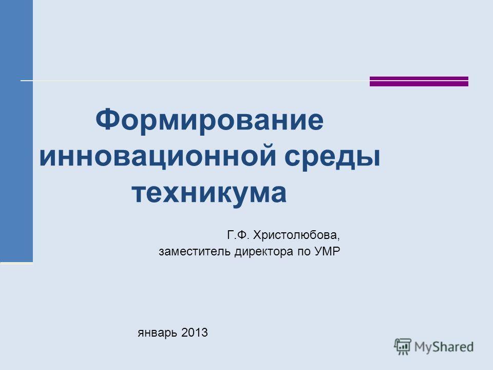 Формирование инновационной среды техникума Г.Ф. Христолюбова, заместитель директора по УМР январь 2013