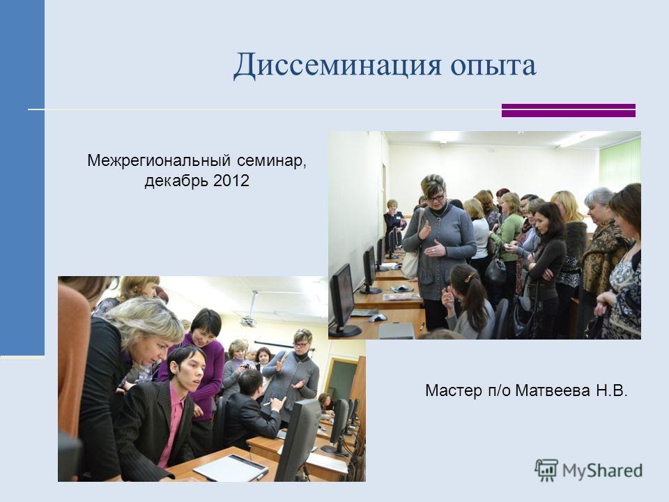 Диссеминация опыта Межрегиональный семинар, декабрь 2012 Мастер п/о Матвеева Н.В.