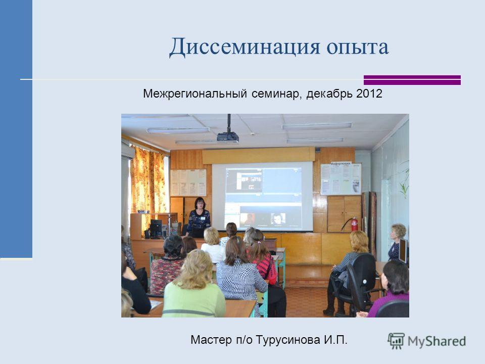 Диссеминация опыта Межрегиональный семинар, декабрь 2012 Мастер п/о Турусинова И.П.