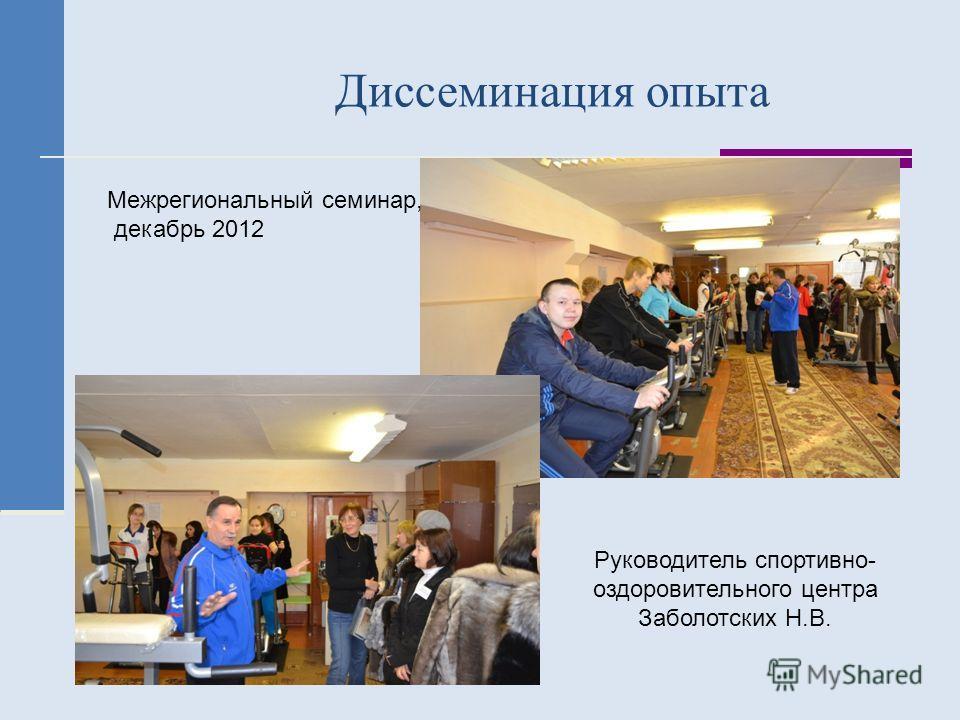 Диссеминация опыта Межрегиональный семинар, декабрь 2012 Руководитель спортивно- оздоровительного центра Заболотских Н.В.