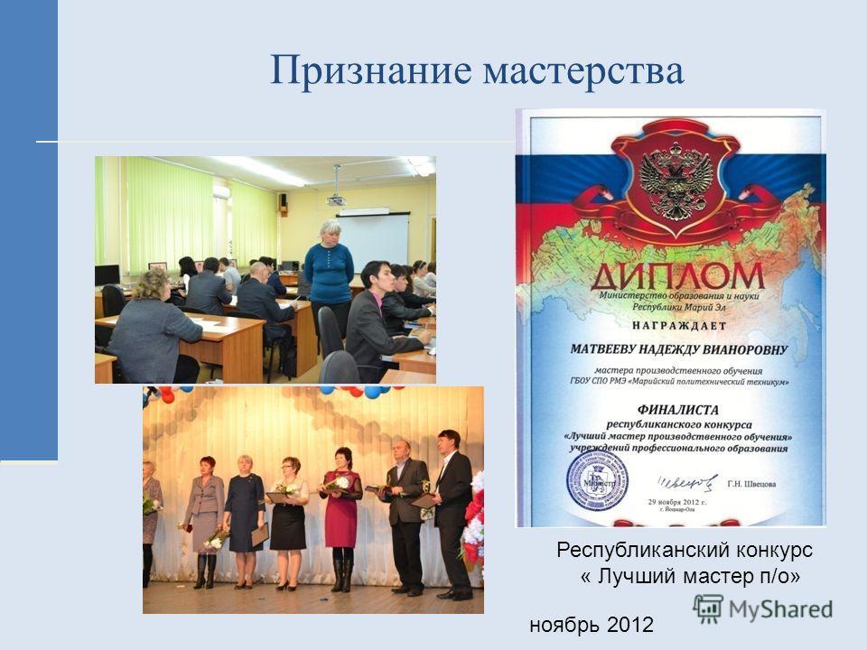 Признание мастерства Республиканский конкурс « Лучший мастер п/о» ноябрь 2012