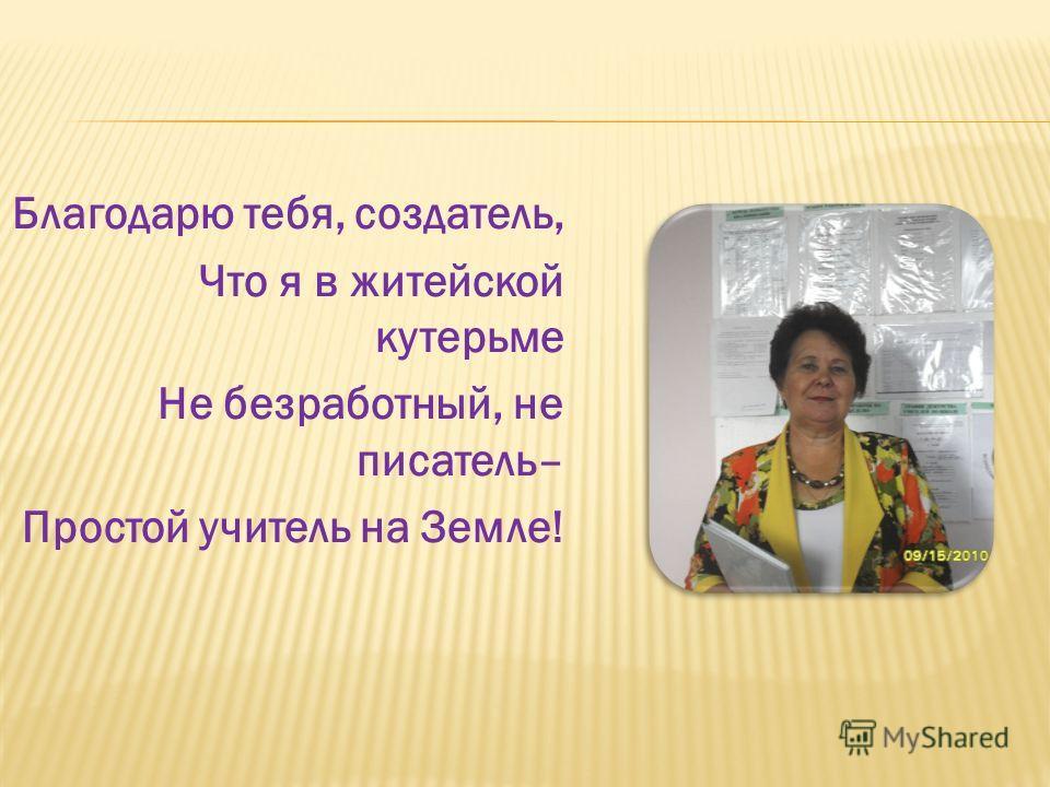Благодарю тебя, создатель, Что я в житейской кутерьме Не безработный, не писатель– Простой учитель на Земле!