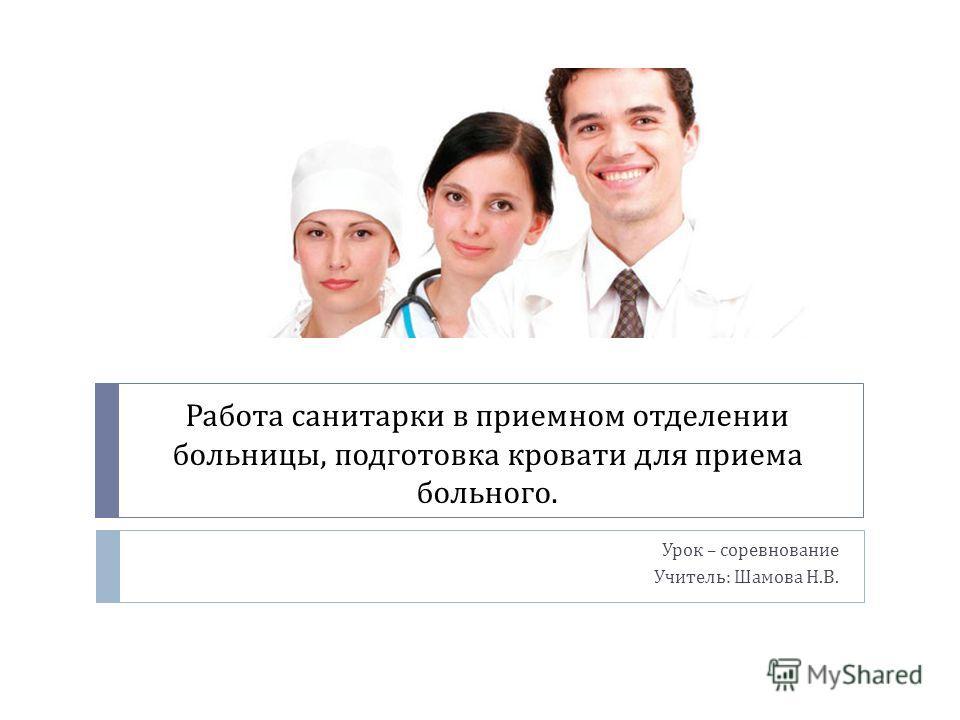 Работа санитарки в приемном отделении больницы, подготовка кровати для приема больного. Урок – соревнование Учитель : Шамова Н. В.