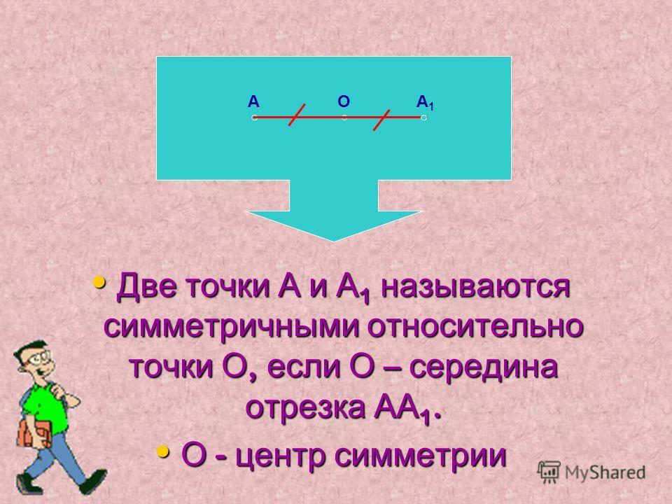 Две точки А и А1 называются симметричными относительно точки О, если О – середина отрезка АА1. О - центр симметрии АОА 1