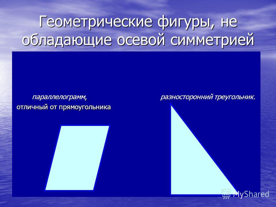 Геометрические фигуры, не обладающие осевой симметрией, параллелограмм, разносторонний треугольник. отличный от прямоугольника отличный от прямоугольника