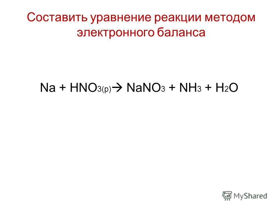 Na + HNO 3(p) NaNO 3 + NH 3 + H 2 O Составить уравнение реакции методом электронного баланса