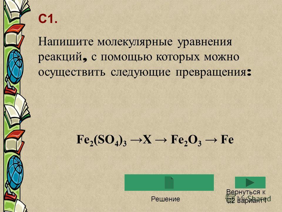 С1. Напишите молекулярные уравнения реакций, с помощью которых можно осуществить следующие превращения : Fe 2 (SO 4 ) 3 X Fe 2 O 3 Fe Решение Вернуться к С2 вариант1