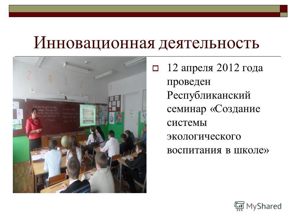 Инновационная деятельность 12 апреля 2012 года проведен Республиканский семинар «Создание системы экологического воспитания в школе»