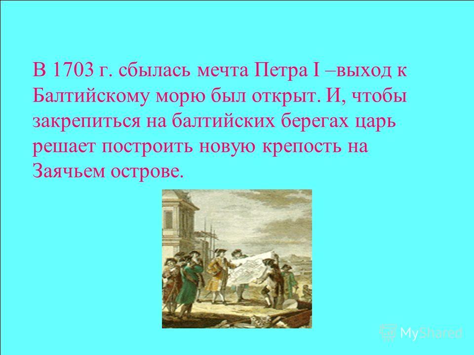 В 1703 г. сбылась мечта Петра I –выход к Балтийскому морю был открыт. И, чтобы закрепиться на балтийских берегах царь решает построить новую крепость на Заячьем острове.