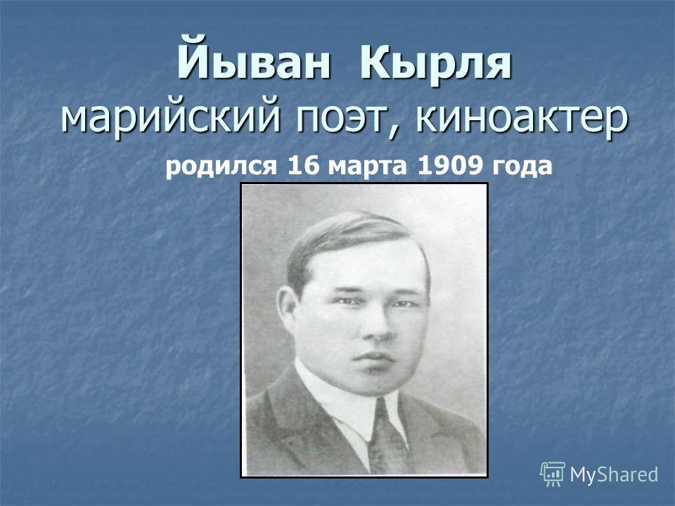 Йыван Кырля марийский поэт, киноактер родился 16 марта 1909 года