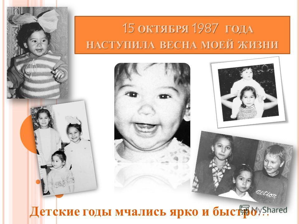 15 ОКТЯБРЯ 1987 ГОДА НАСТУПИЛА ВЕСНА МОЕЙ ЖИЗНИ 15 ОКТЯБРЯ 1987 ГОДА НАСТУПИЛА ВЕСНА МОЕЙ ЖИЗНИ Детские годы мчались ярко и быстро…