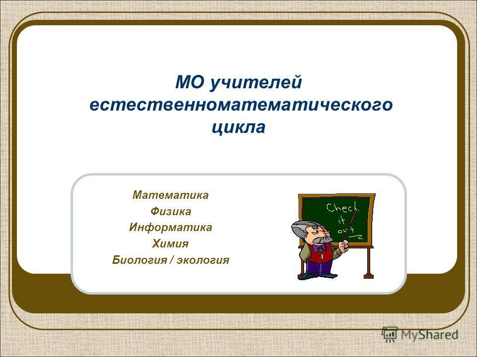 МО учителей естественноматематического цикла Математика Физика Информатика Химия Биология / экология