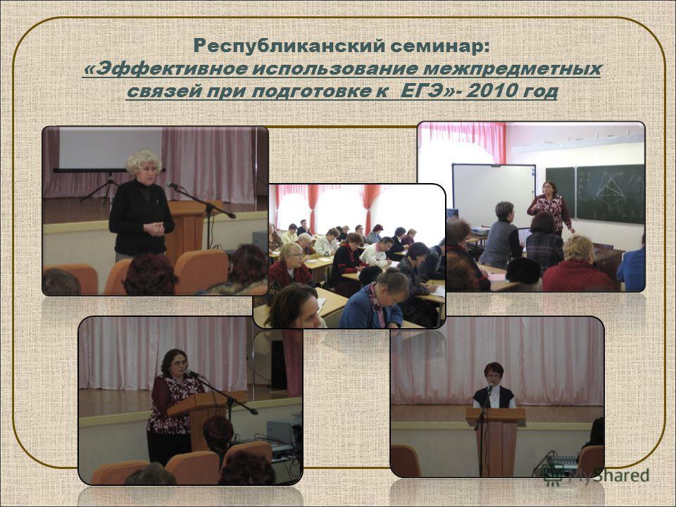 Республиканский семинар: «Эффективное использование межпредметных связей при подготовке к ЕГЭ»- 2010 год