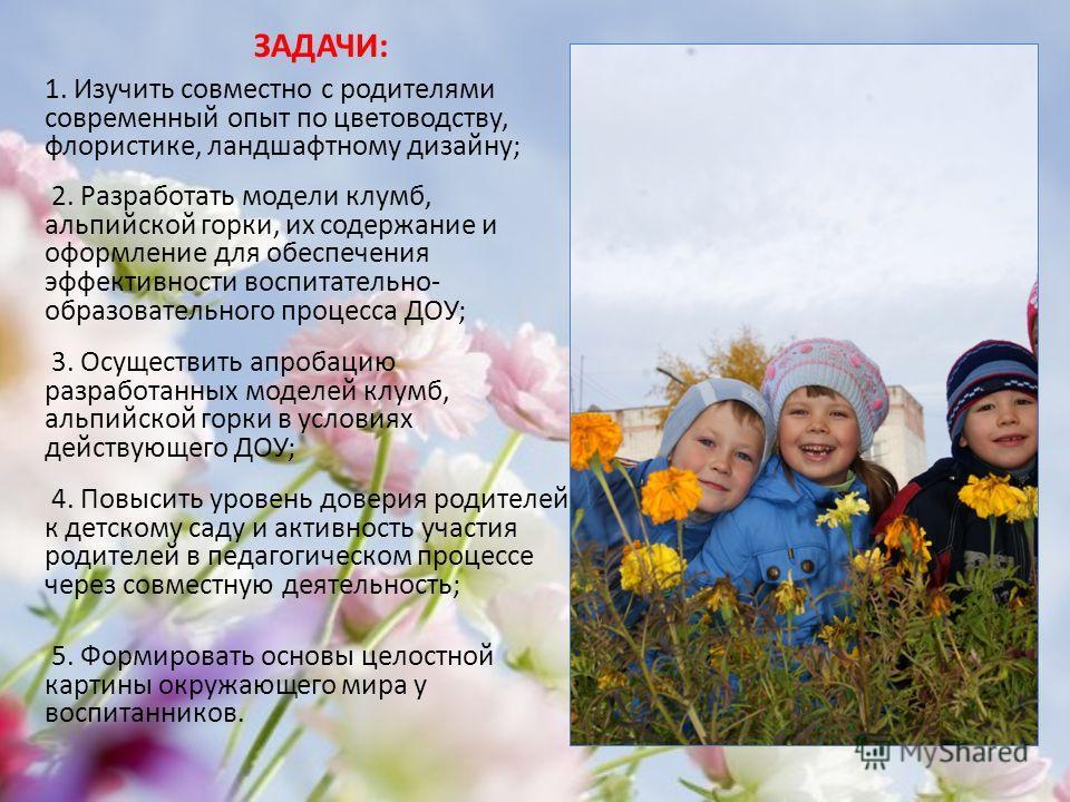 ЗАДАЧИ: 1. Изучить совместно с родителями современный опыт по цветоводству, флористике, ландшафтному дизайну; 2. Разработать модели клумб, альпийской горки, их содержание и оформление для обеспечения эффективности воспитательно- образовательного проц