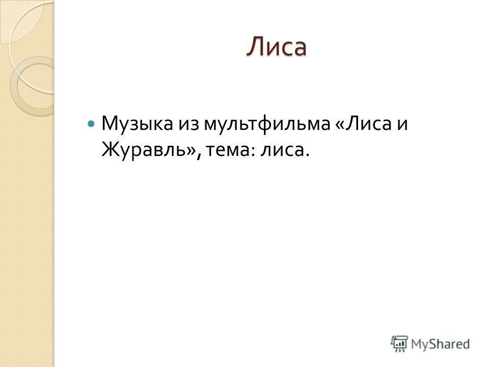 Лиса Музыка из мультфильма « Лиса и Журавль », тема : лиса.