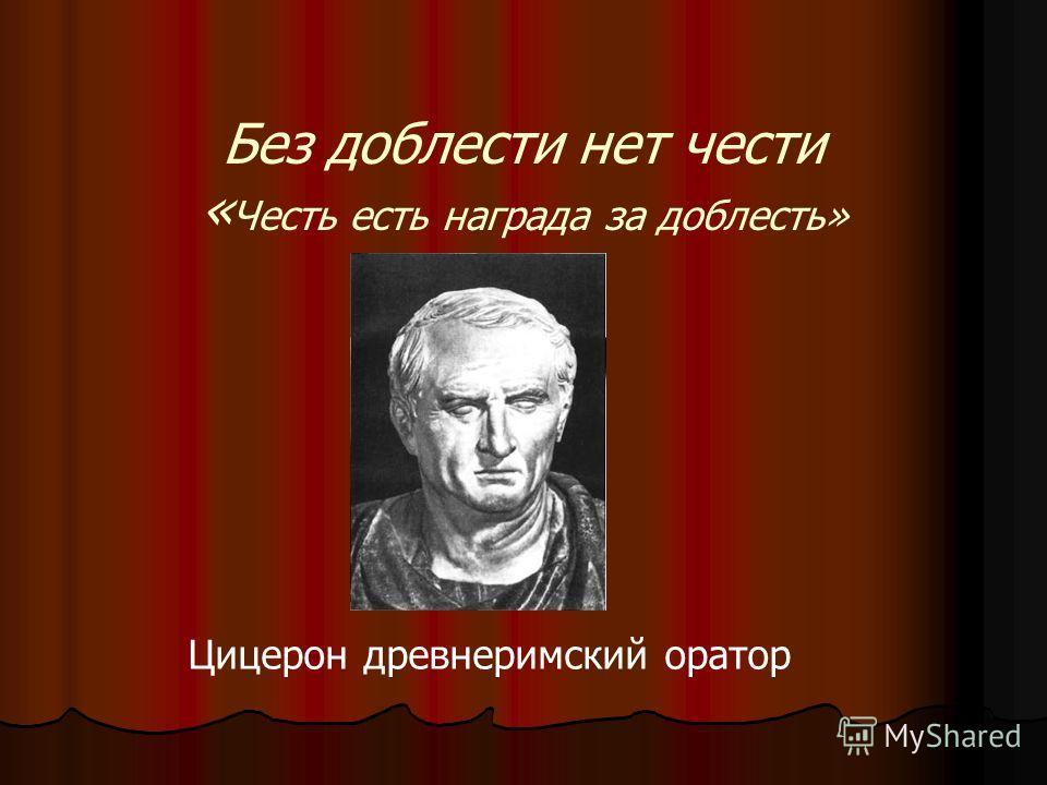 Без доблести нет чести « Честь есть награда за доблесть» Цицерон древнеримский оратор