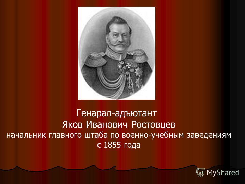 Генарал-адъютант Яков Иванович Ростовцев начальник главного штаба по военно-учебным заведениям с 1855 года