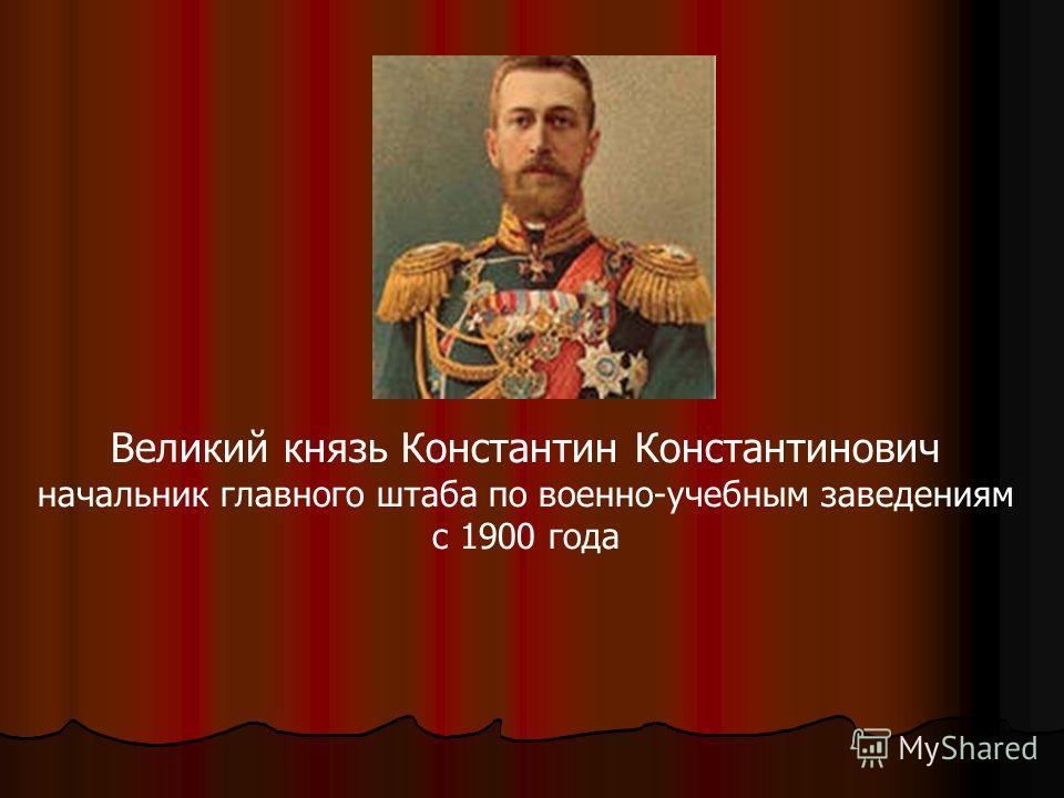 Великий князь Константин Константинович начальник главного штаба по военно-учебным заведениям с 1900 года
