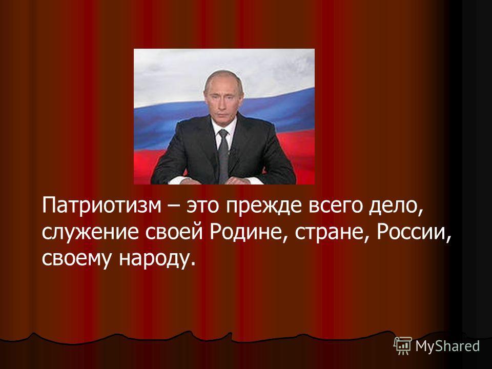 Патриотизм – это прежде всего дело, служение своей Родине, стране, России, своему народу.