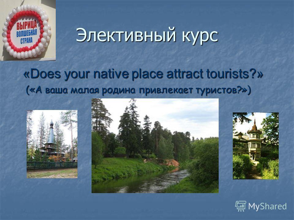 Элективный курс «Does your native place attract tourists?» («А ваша малая родина привлекает туристов?») («А ваша малая родина привлекает туристов?»)