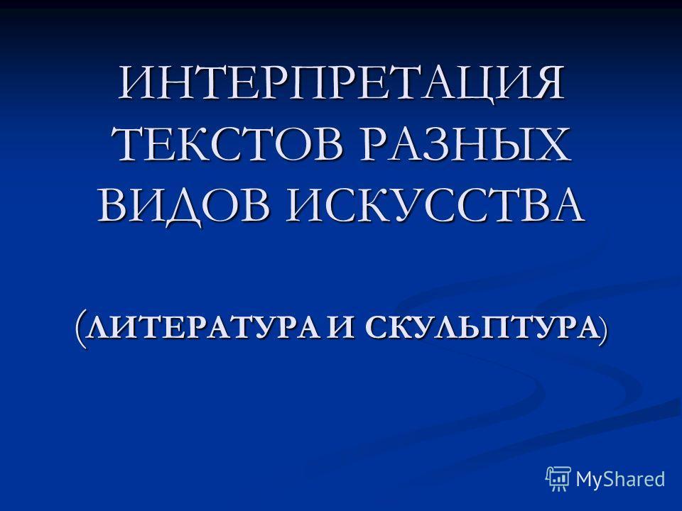 ИНТЕРПРЕТАЦИЯ ТЕКСТОВ РАЗНЫХ ВИДОВ ИСКУССТВА ( ЛИТЕРАТУРА И СКУЛЬПТУРА)