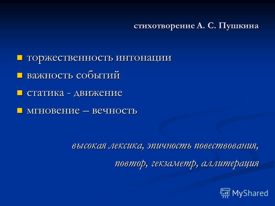 стихотворение А. С. Пушкина торжественность интонации торжественность интонации важность событий важность событий статика - движение статика - движение мгновение – вечность мгновение – вечность высокая лексика, эпичность повествования, повтор, гекзам