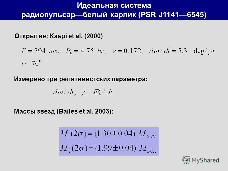 Идеальная система радиопульсарбелый карлик (PSR J11416545) Открытие: Kaspi et al. (2000) Измерено три релятивистских параметра: Массы звезд (Bailes et al. 2003):