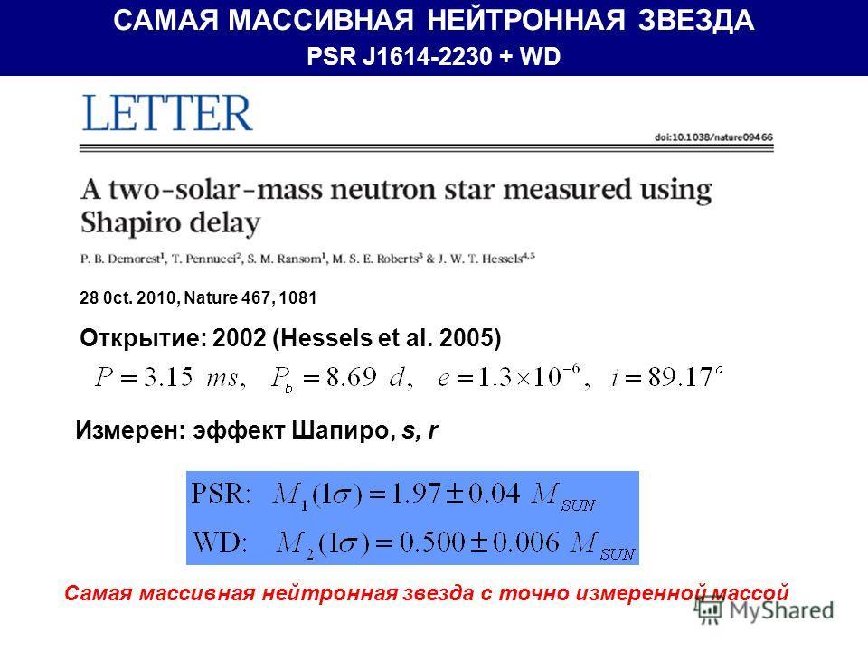 САМАЯ МАССИВНАЯ НЕЙТРОННАЯ ЗВЕЗДА PSR J1614-2230 + WD Измерен: эффект Шапиро, s, r Самая массивная нейтронная звезда с точно измеренной массой 28 0ct. 2010, Nature 467, 1081 Открытие: 2002 (Hessels et al. 2005)