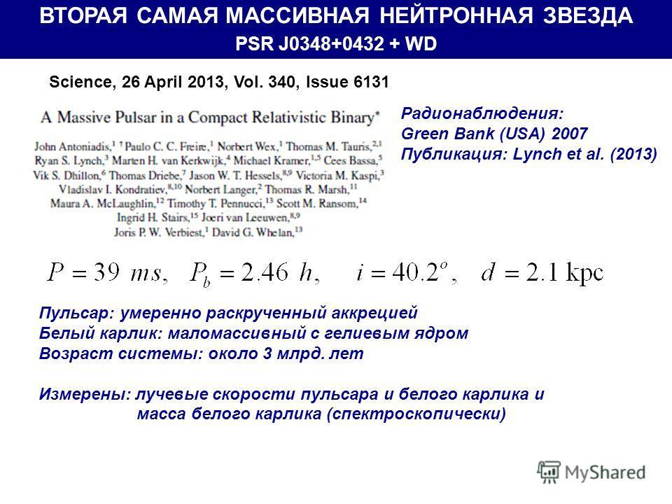 ВТОРАЯ САМАЯ МАССИВНАЯ НЕЙТРОННАЯ ЗВЕЗДА PSR J0348+0432 + WD Радионаблюдения: Green Bank (USA) 2007 Публикация: Lynch et al. (2013) Science, 26 April 2013, Vol. 340, Issue 6131 Пульсар: умеренно раскрученный аккрецией Белый карлик: маломассивный с ге