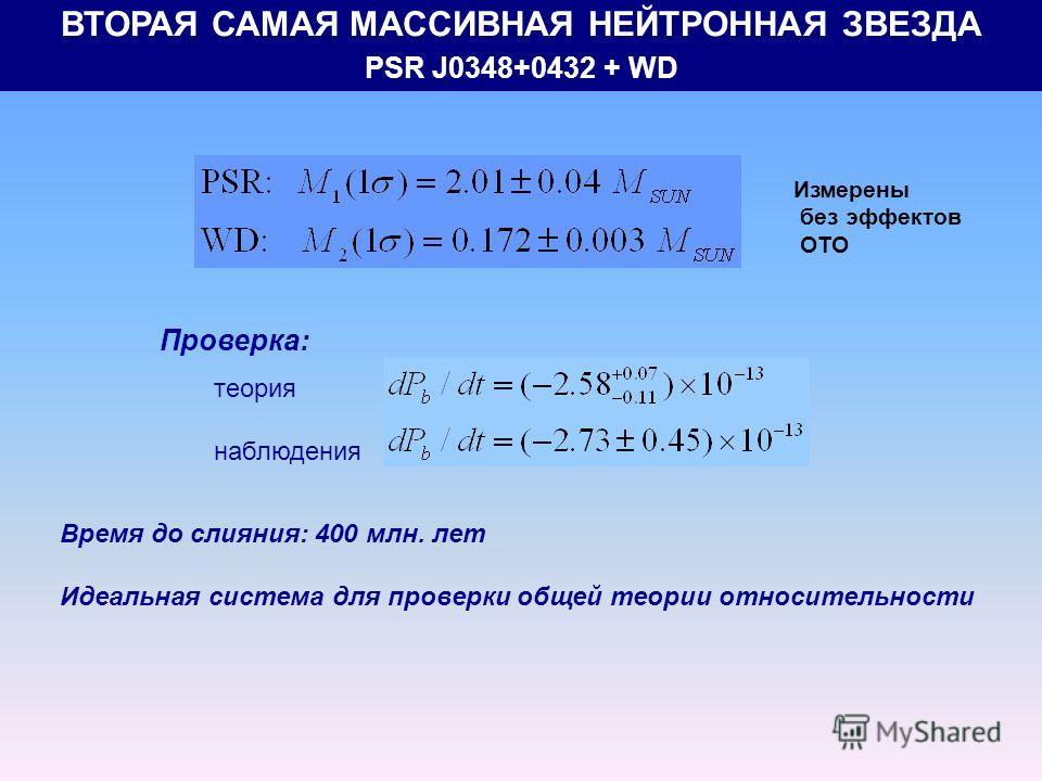 ВТОРАЯ САМАЯ МАССИВНАЯ НЕЙТРОННАЯ ЗВЕЗДА PSR J0348+0432 + WD Проверка: теория наблюдения Время до слияния: 400 млн. лет Идеальная система для проверки общей теории относительности Измерены без эффектов ОТО