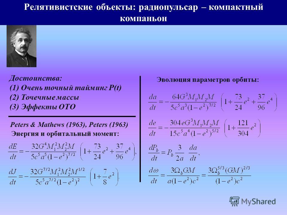 Релятивистские объекты: радиопульсар – компактный компаньон Энергия и орбитальный момент: Peters & Mathews (1963), Peters (1963) Эволюция параметров орбиты: Достоинства: (1) Очень точный тайминг P(t) (2) Точечные массы (3) Эффекты ОТО