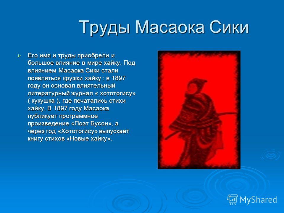 Труды Масаока Сики Труды Масаока Сики Его имя и труды приобрели и большое влияние в мире хайку. Под влиянием Масаока Сики стали появляться кружки хайку : в 1897 году он основал влиятельный литературный журнал « хототогису» ( кукушка ), где печатались