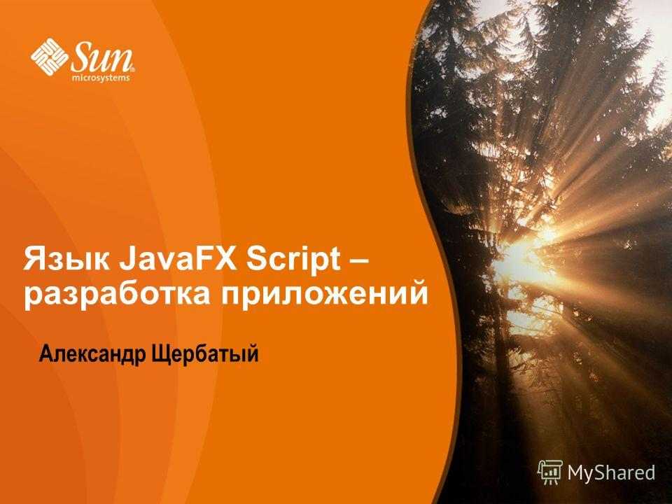 Sun Proprietary/Confidential: Internal Use Only 1 Developer/Community Campaign Александр Щербатый Язык JavaFX Script – разработка приложений