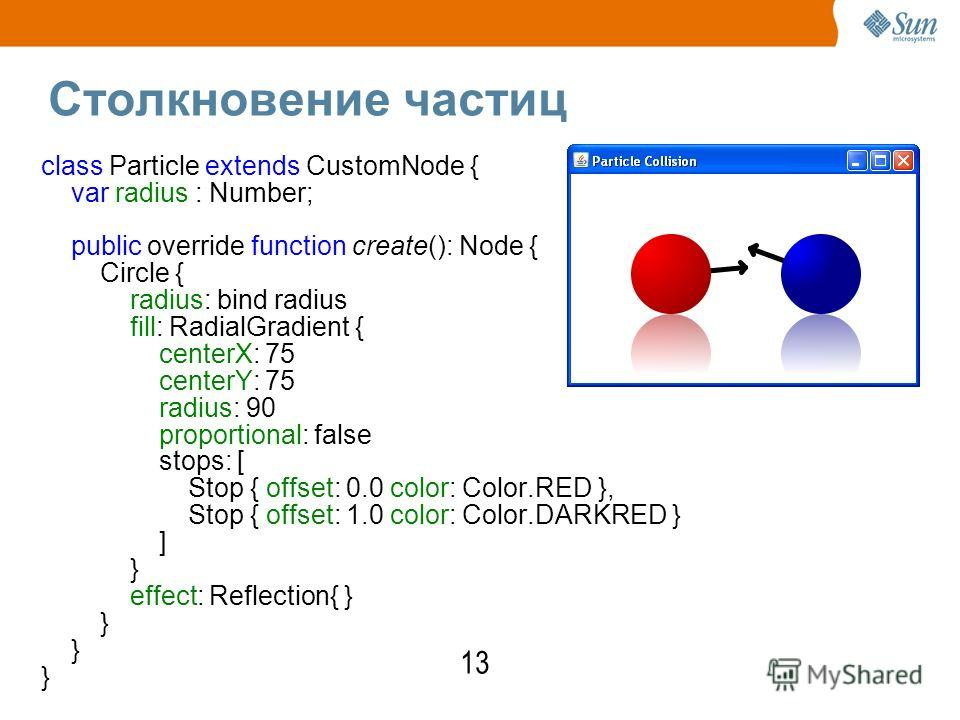 Столкновение частиц class Particle extends CustomNode { var radius : Number; public override function create(): Node { Circle { radius: bind radius fill: RadialGradient { centerX: 75 centerY: 75 radius: 90 proportional: false stops: [ Stop { offset: