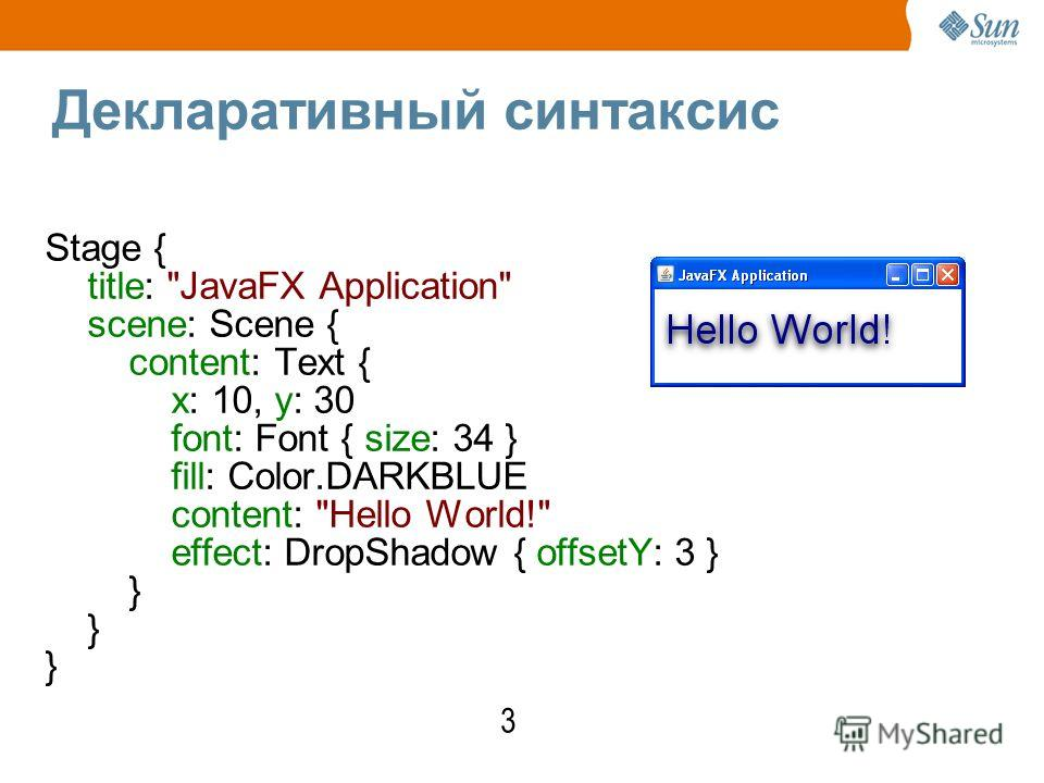 Декларативный синтаксис Stage { title: JavaFX Application scene: Scene { content: Text { x: 10, y: 30 font: Font { size: 34 } fill: Color.DARKBLUE content: Hello World! effect: DropShadow { offsetY: 3 } } 3