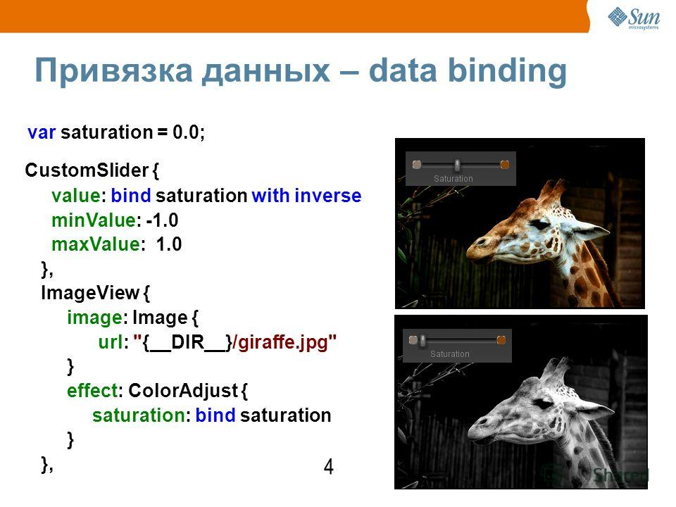 Привязка данных – data binding 4 CustomSlider { value: bind saturation with inverse minValue: -1.0 maxValue: 1.0 }, ImageView { image: Image { url: {__DIR__}/giraffe.jpg } effect: ColorAdjust { saturation: bind saturation } }, var saturation = 0.0;