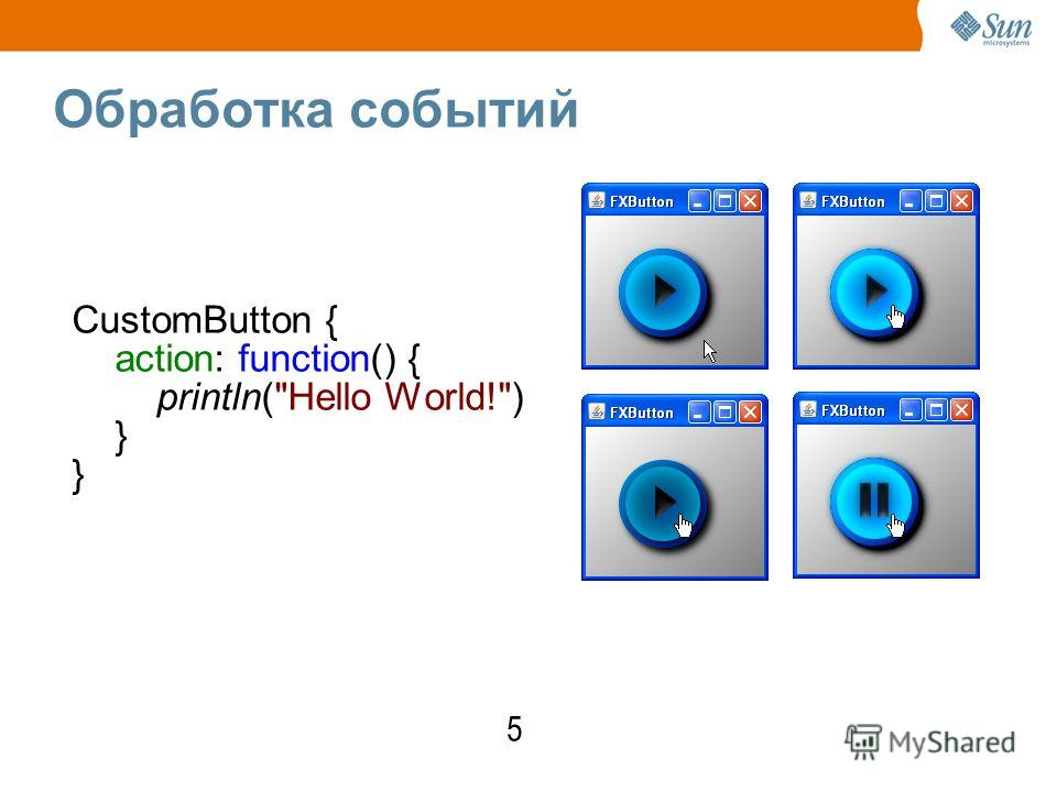 Обработка событий CustomButton { action: function() { println(Hello World!) } 5